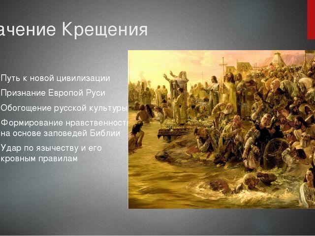 Значение Крещения Путь к новой цивилизации Признание Европой Руси Обогощение...