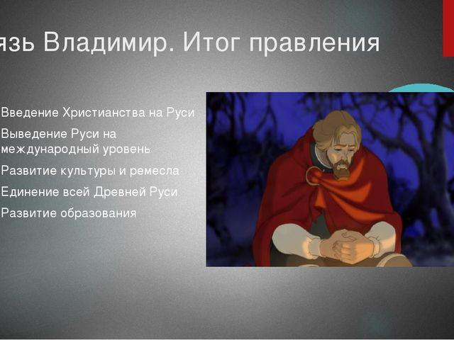 Князь Владимир. Итог правления Введение Христианства на Руси Выведение Руси н...
