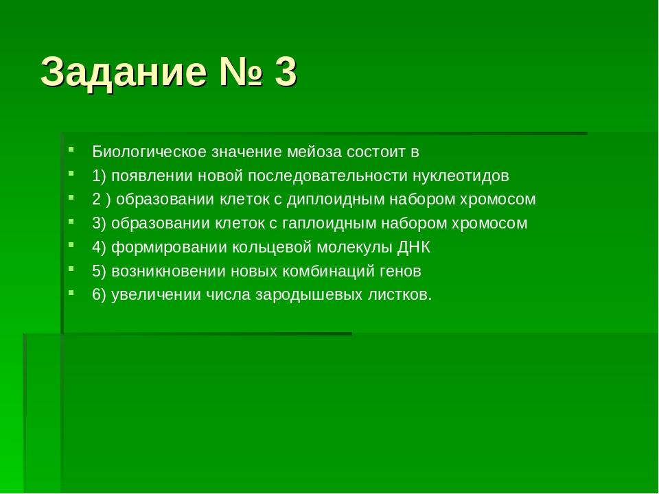Задание № 3 Биологическое значение мейоза состоит в 1) появлении новой послед...
