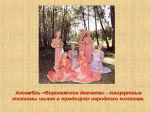 Ансамбль «Воронежские девчата» - концертные костюмы шьют в традициях народно