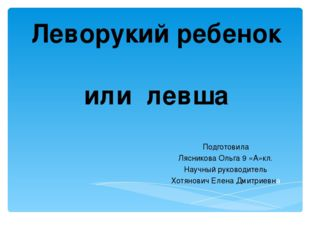 Леворукий ребенок или левша Подготовила Лясникова Ольга 9 «А»кл. Научный руко