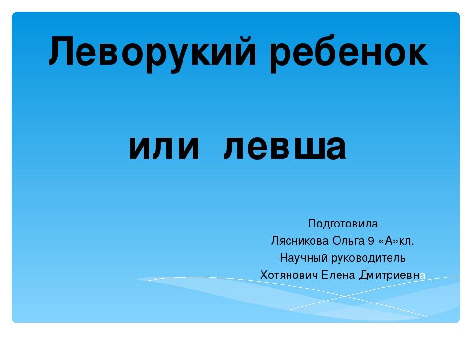 Леворукий ребенок или левша Подготовила Лясникова Ольга 9 «А»кл. Научный руко...