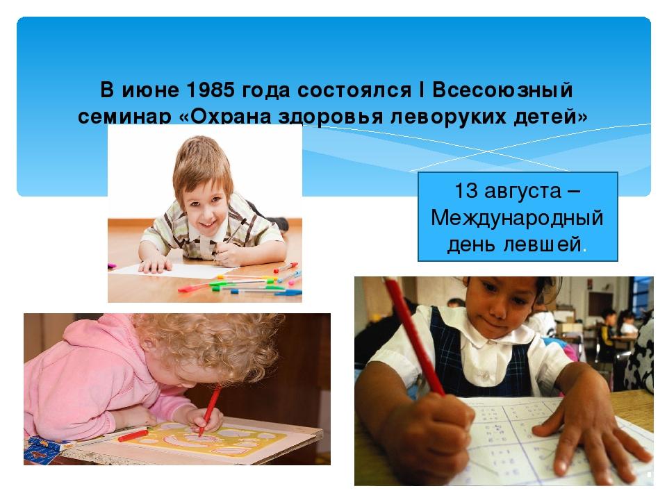 В июне 1985 года состоялся I Всесоюзный семинар «Охрана здоровья леворуких д...