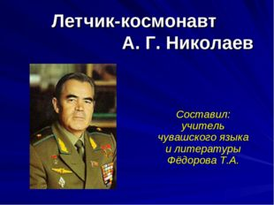 Летчик-космонавт А. Г. Николаев Составил: учитель чувашского языка и литерату