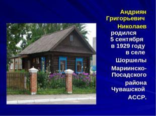 Андриян Григорьевич Николаев родился 5 сентября в 1929 году в селе Шоршелы М