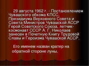 29 августа 1962 г. - Постановлением Чувашского обкома КПСС, Президиума Верхо