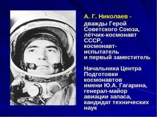 А. Г. Николаев - дважды Герой Советского Союза, лётчик-космонавт СССР, космон