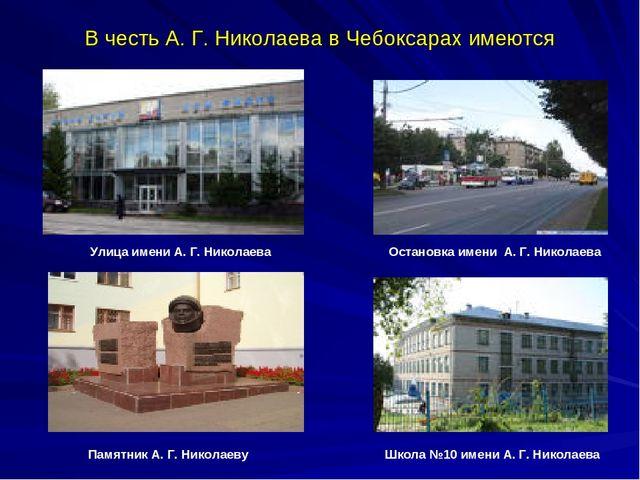 В честь А. Г. Николаева в Чебоксарах имеются Улица имени А. Г. Николаева Оста...