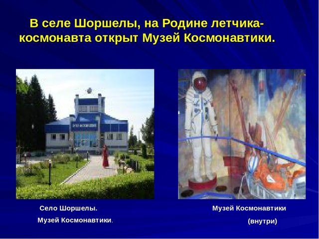 В селе Шоршелы, на Родине летчика-космонавта открыт Музей Космонавтики. Село...