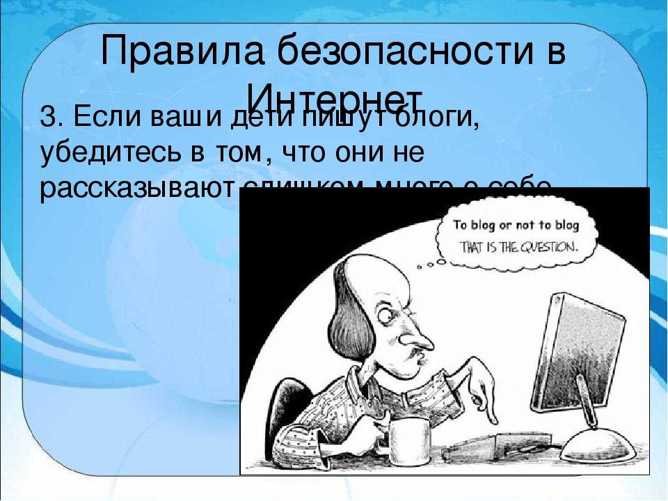 Правила безопасности в Интернет 3. Если ваши дети пишут блоги, убедитесь в то...