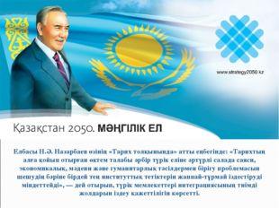 Елбасы Н.Ә. Назарбаев өзінің «Тарих толқынында» атты еңбегінде: «Тарихтың алғ