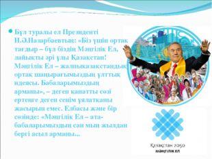 Бұл туралы ел Президенті Н.Ә.Назарбаевтың: «Біз үшін ортақ тағдыр – бұл бізді