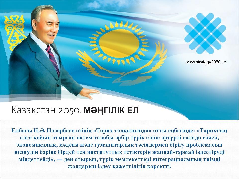 Елбасы Н.Ә. Назарбаев өзінің «Тарих толқынында» атты еңбегінде: «Тарихтың алғ...