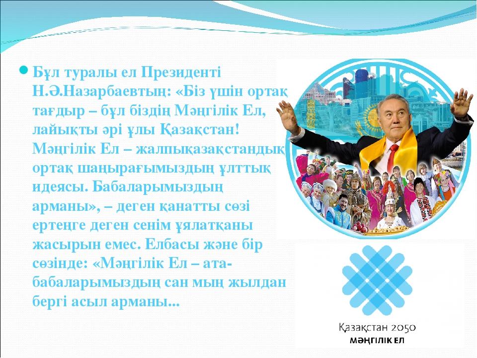 Бұл туралы ел Президенті Н.Ә.Назарбаевтың: «Біз үшін ортақ тағдыр – бұл бізді...