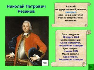 Николай Петрович Резанов Русский государственный деятель, камергер, один из о