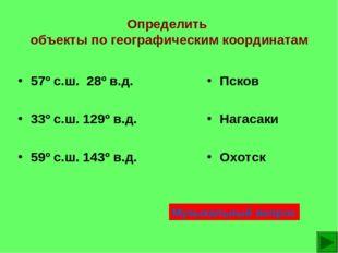 Определить объекты по географическим координатам Псков Нагасаки Охотск 57º с.