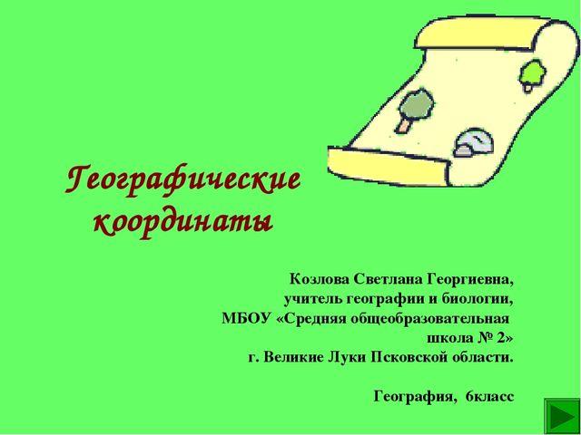 Географические координаты Козлова Светлана Георгиевна, учитель географии и би...