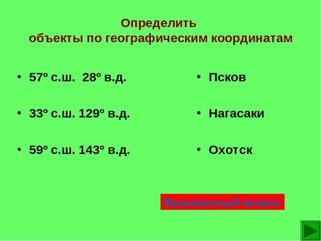 Определить объекты по географическим координатам Псков Нагасаки Охотск 57º с....