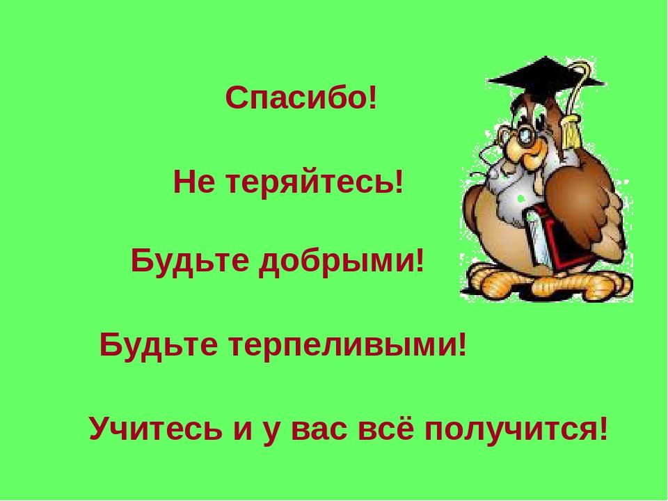 Спасибо! Не теряйтесь! Будьте добрыми! Будьте терпеливыми! Учитесь и у вас вс...