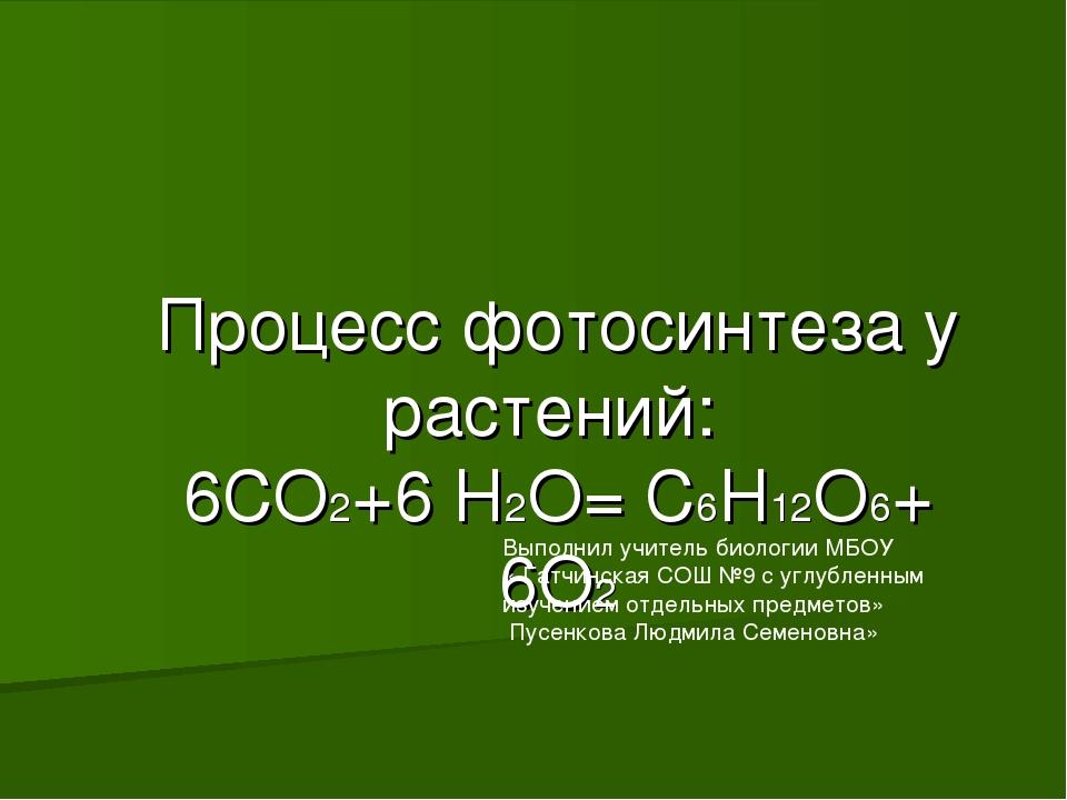 Процесс фотосинтеза у растений: 6СО2+6 Н2О= С6Н12О6+ 6О2 Выполнил учитель био...