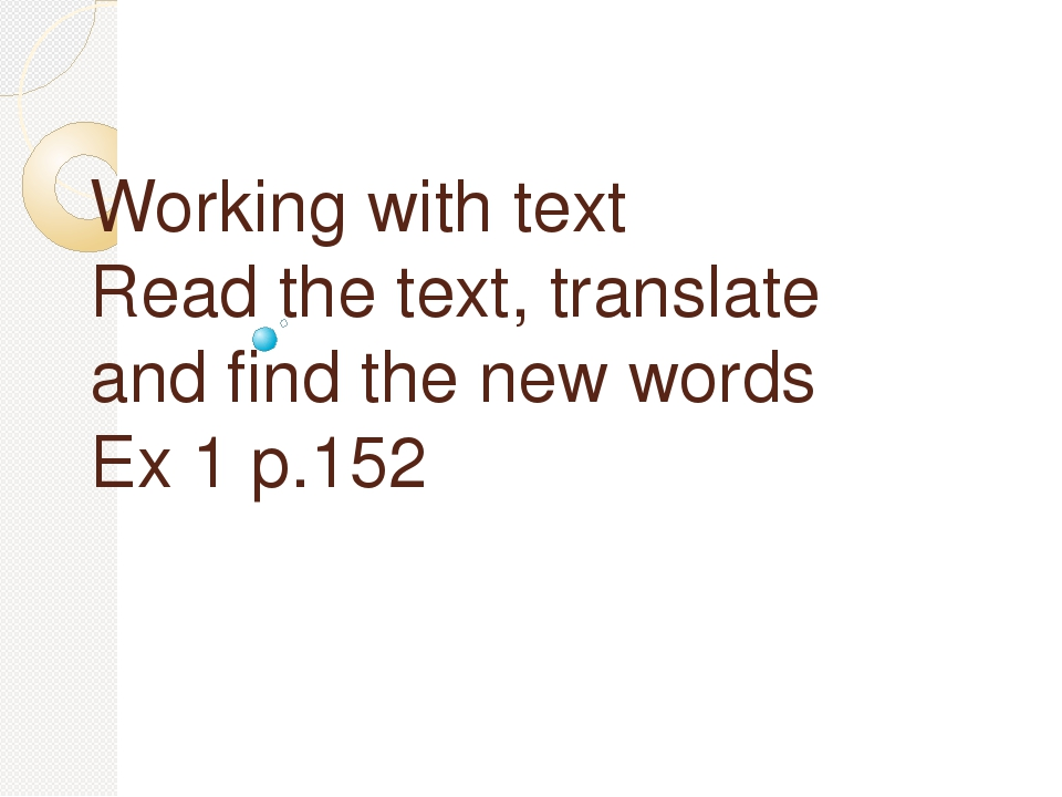 Working with text Read the text, translate and find the new words Ex 1 p.152