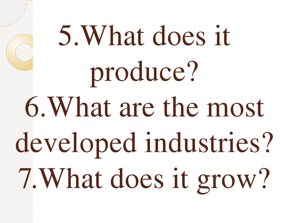5.What does it produce? 6.What are the most developed industries? 7.What does...