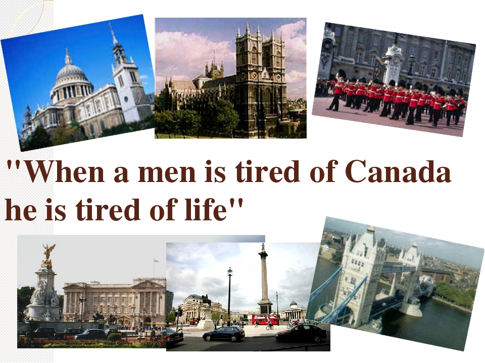 """""""When a men is tired of Canada he is tired of life"""""""