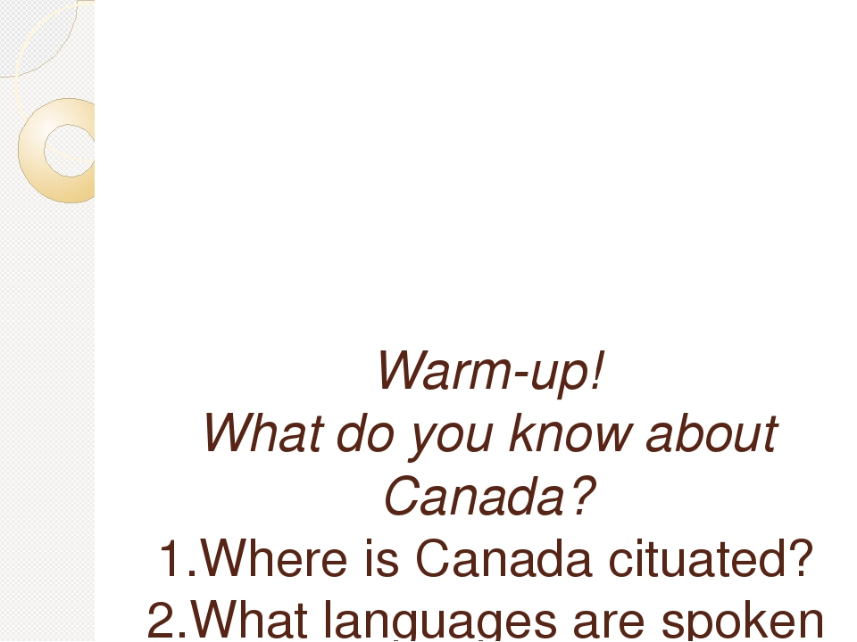 Warm-up! What do you know about Canada? 1.Where is Canada cituated? 2.What l...
