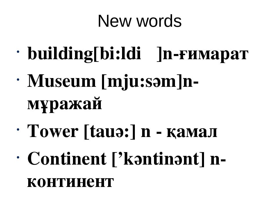 New words building[bi:ldiɳ]n-ғимарат Museum [mju:sәm]n- мұражай Tower [tauә:]...