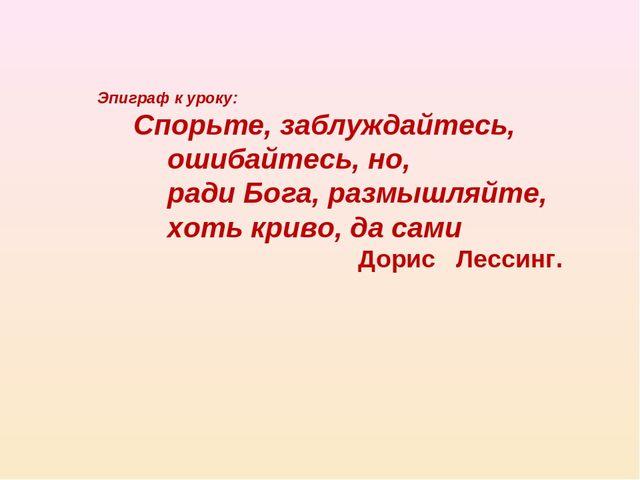 Эпиграф к уроку: Спорьте, заблуждайтесь, ошибайтесь, но, ради Бога, раз...
