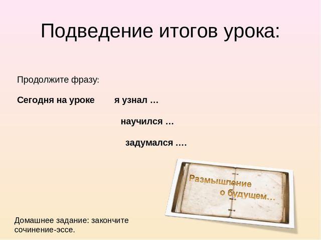 Подведение итогов урока: Продолжите фразу: Сегодня на уроке я узнал …  науч...