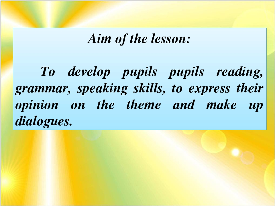 Aim of the lesson: To develop pupils pupils reading, grammar, speaking skill...