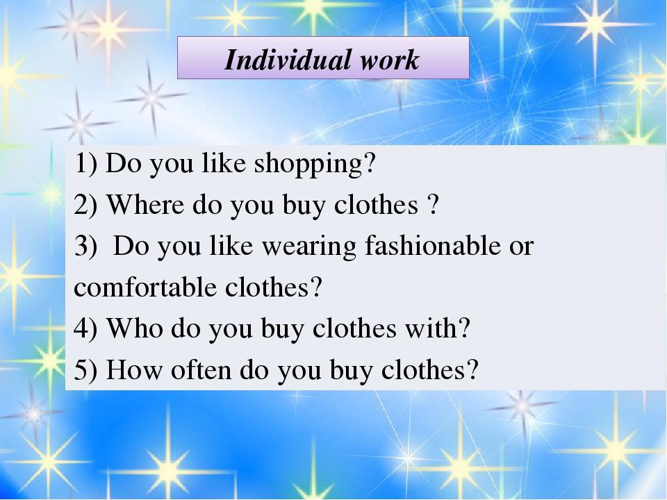 Individual work 1) Do you like shopping? 2) Where do you buy clothes ? 3) Do...