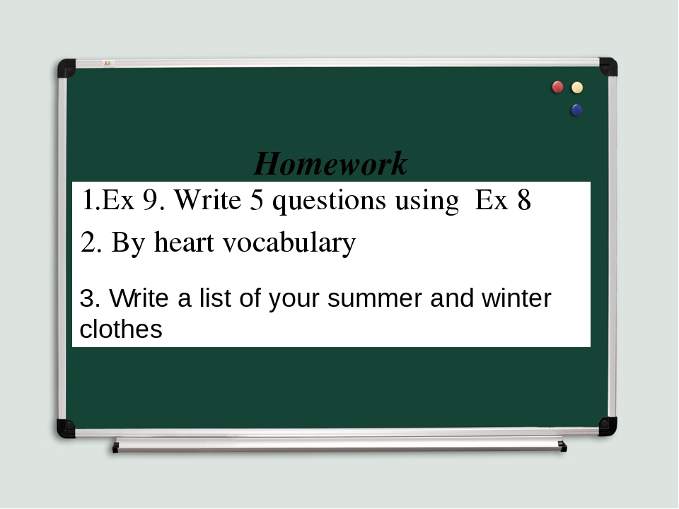 Homework 3. Write a list of your summer and winter clothes 1.Ex 9. Write 5 qu...