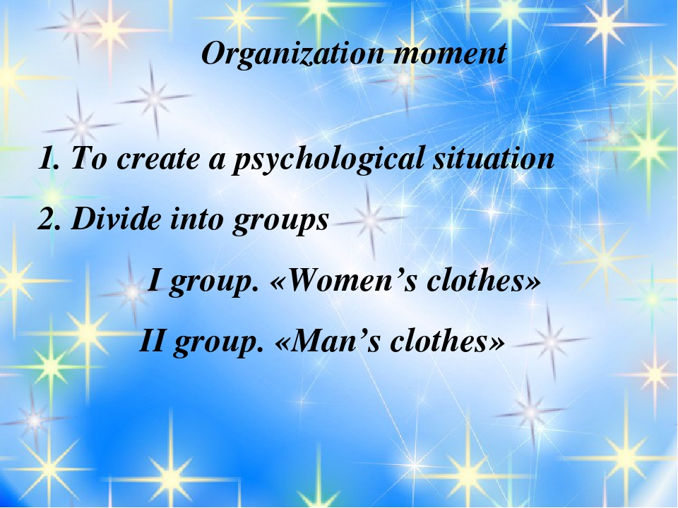 Organization moment 1. To create a psychological situation 2. Divide into gr...