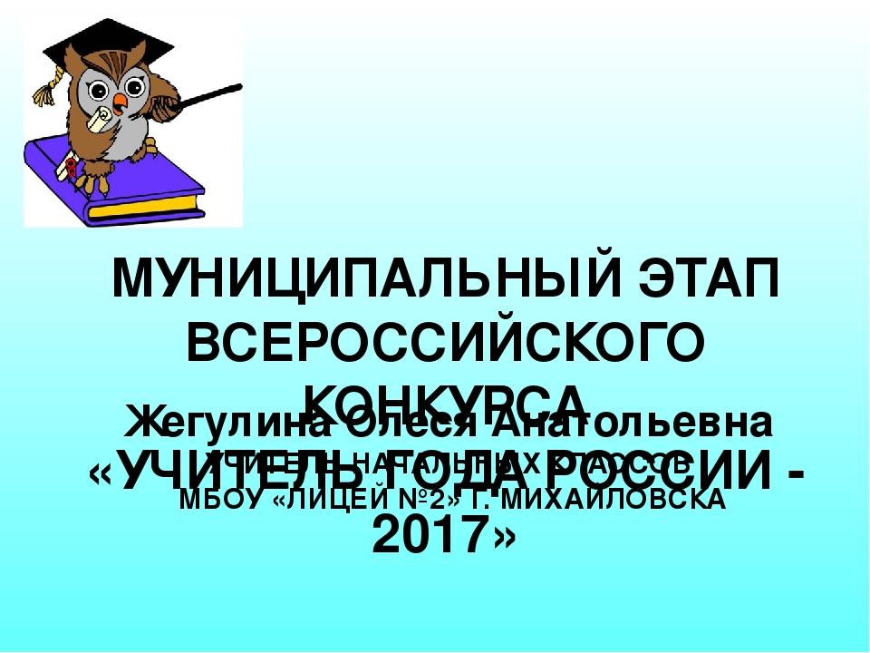 Жегулина Олеся Анатольевна УЧИТЕЛЬ НАЧАЛЬНЫХ КЛАССОВ МБОУ «ЛИЦЕЙ №2» Г. МИХАЙ...