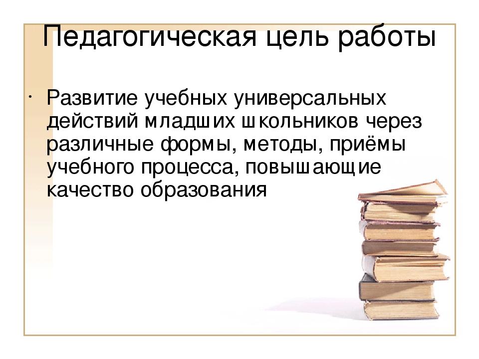 Педагогическая цель работы Развитие учебных универсальных действий младших шк...