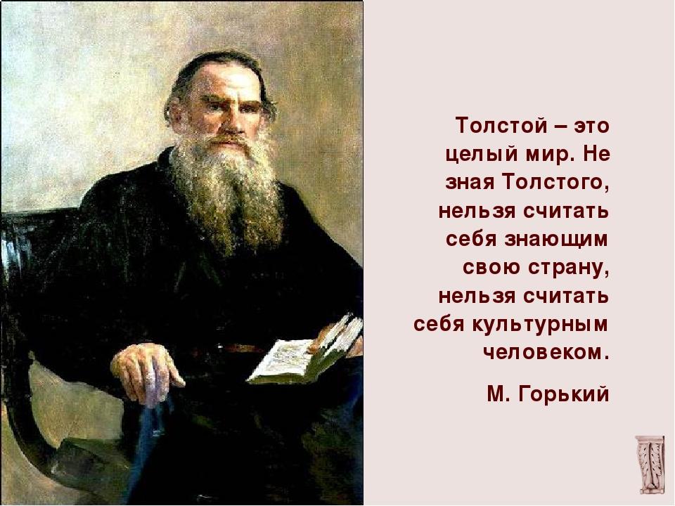 Толстой – это целый мир. Не зная Толстого, нельзя считать себя знающим свою...