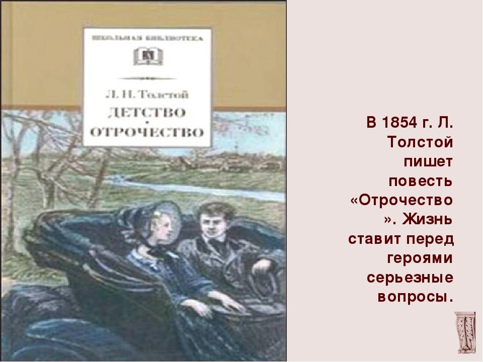 В 1854 г. Л. Толстой пишет повесть «Отрочество». Жизнь ставит перед героями...