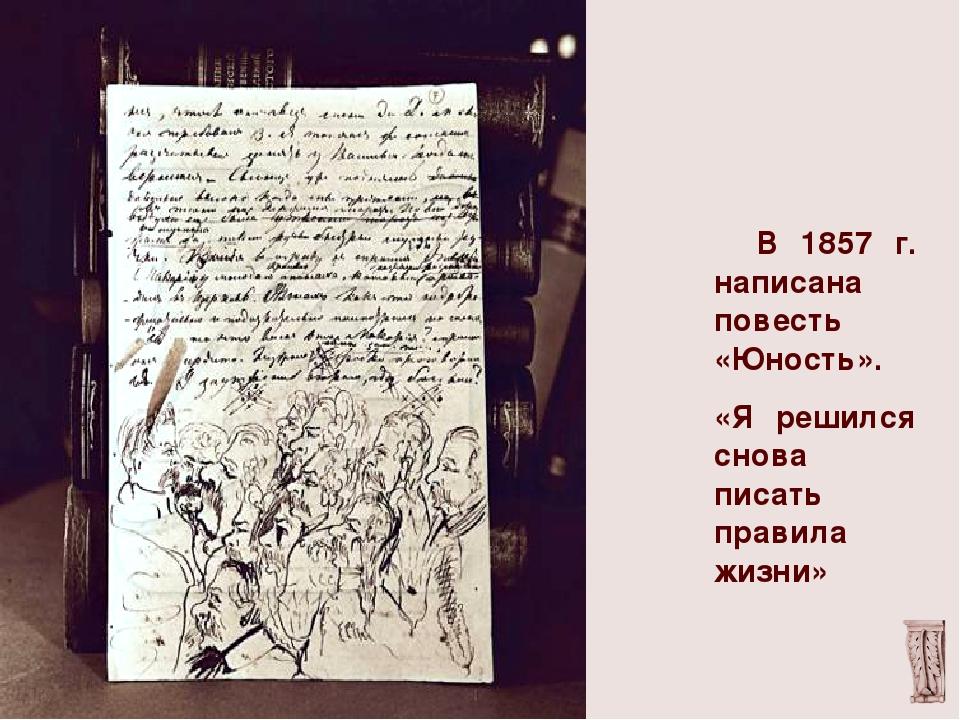 В 1857 г. написана повесть «Юность». «Я решился снова писать правила жизни»