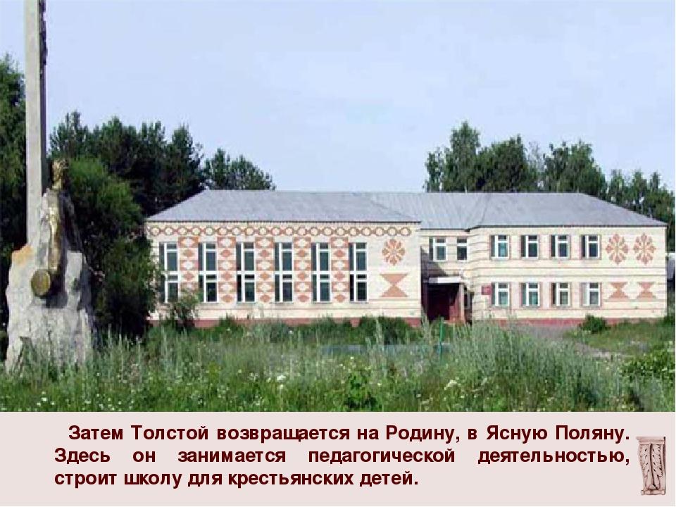 Затем Толстой возвращается на Родину, в Ясную Поляну. Здесь он занимается пе...