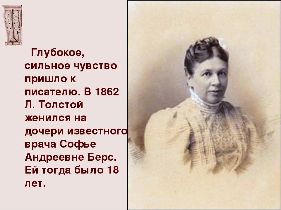Глубокое, сильное чувство пришло к писателю. В 1862 Л. Толстой женился на до...