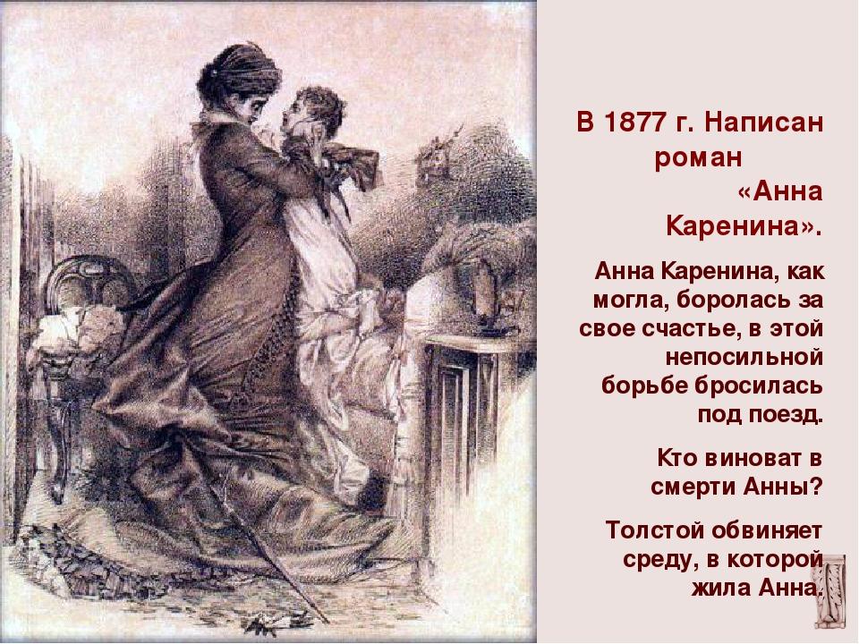 В 1877 г. Написан роман «Анна Каренина». Анна Каренина, как могла, боролась з...
