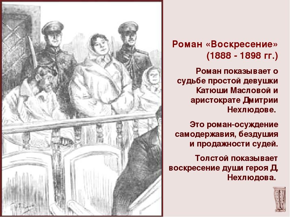 Роман «Воскресение» (1888 - 1898 гг.) Роман показывает о судьбе простой девуш...