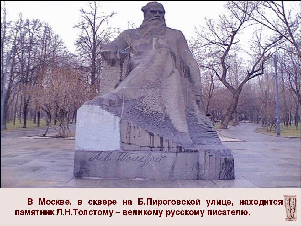 В Москве, в сквере на Б.Пироговской улице, находится памятник Л.Н.Толстому –...