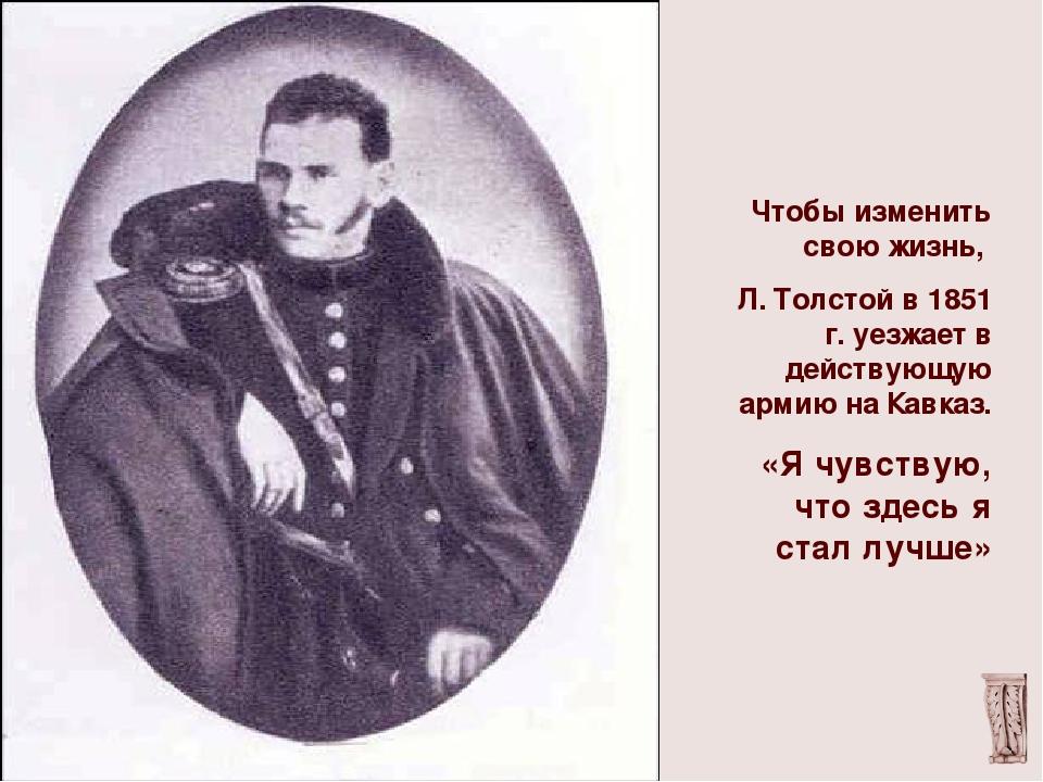 Чтобы изменить свою жизнь, Л. Толстой в 1851 г. уезжает в действующую армию...