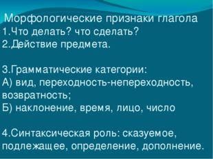 Морфологические признаки глагола 1.Что делать? что сделать? 2.Действие предм