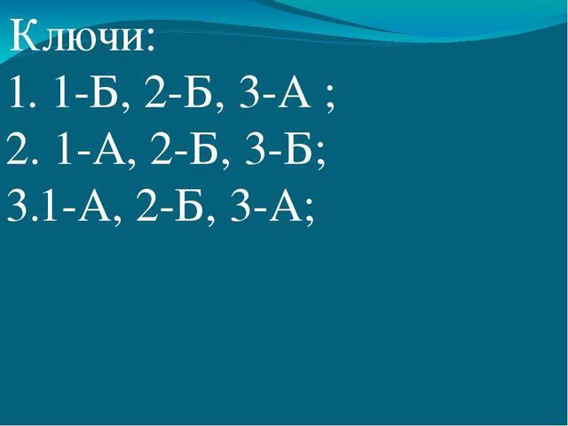 Ключи: 1. 1-Б, 2-Б, 3-А ; 2. 1-А, 2-Б, 3-Б; 3.1-А, 2-Б, 3-А;