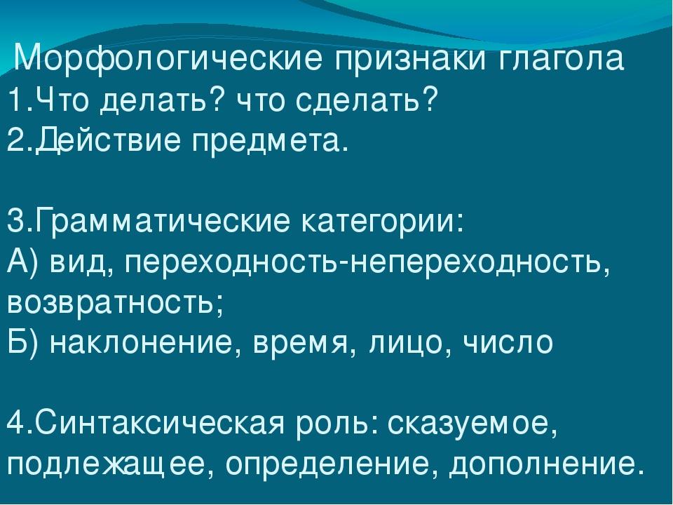 Морфологические признаки глагола 1.Что делать? что сделать? 2.Действие предм...