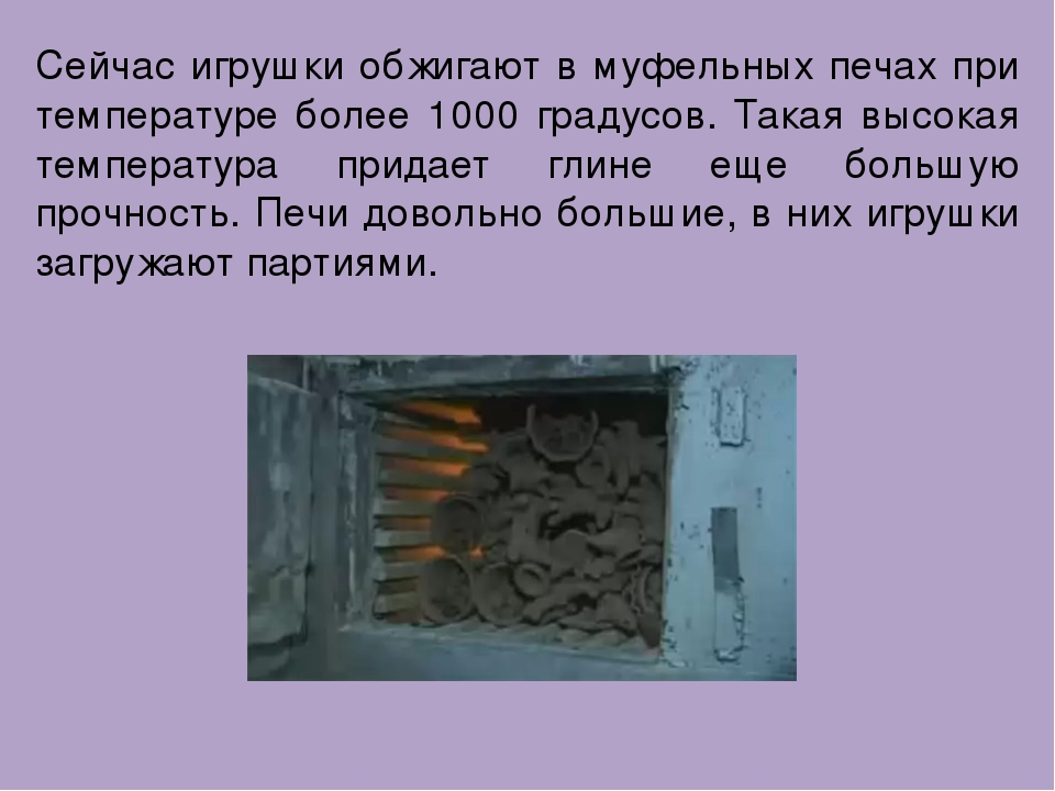 Сейчас игрушки обжигают в муфельных печах при температуре более 1000 градусов...